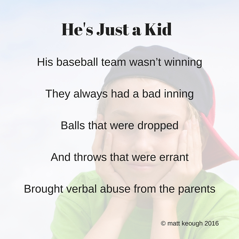 His baseball team wasn't winning They always had a bad inning Balls that were dropped And throws that were errant Brought verbal abuse from the parents